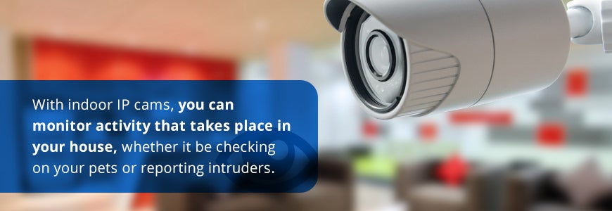 With Indoor IP Cams, you can monitor activity that takes place in your house, check on pets or report intruders.