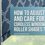 How To Adjust and Care for Cordless Window Roller Shades?