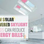 How Solar Powered Skylight Blinds Can Reduce Your Energy Bills