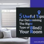 5 Useful Tips For Determining The Right Type of Blind For Your Room