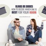 Blinds Or Shades: How To Decide Which One Is Best For Your Room?