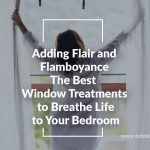 Adding Flair And Flamboyance: The Best Window Treatments to Breathe Life to Your Bedroom