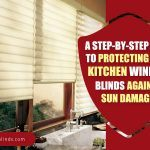A Step-By-Step Guide To Protecting Your Kitchen Window Blinds Against Sun Damage