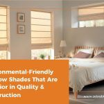 Environmental-Friendly Window Shades That Are Superior in Quality & Construction