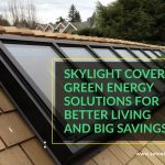 Skylight Covers: Green Energy Solutions for Better Living and Big Savings