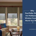 Why Dual Roller Shades Are Multipurpose Window Coverings Worth Your Money?