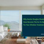 Why Hunter Douglas Shades Have Become The Go-To Option For Your Window Treatment Woes