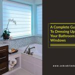 A Complete Guide To Dressing Up Your Bathroom Windows