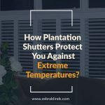 How Plantation Shutters Protect You Against Extreme Temperatures?