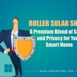Roller Solar Shades – A Premium Blend of Safety and Privacy for Your Smart Home