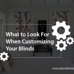 What to Look For When Customizing Your Blinds