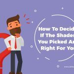 How To Decide If The Shades You Picked Are Right For You