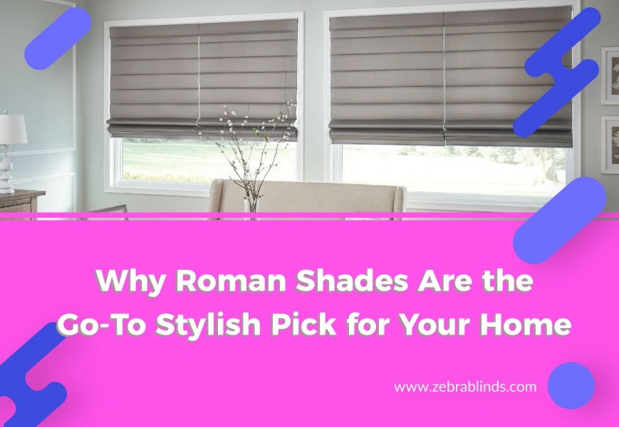 Why Roman Shades Are Go To Stylish Pick for Your Home