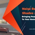 Noise Reduction Shades: Bringing Peace and Quiet To Your Homes