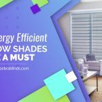 Why Energy Efficient Window Shades Are A Must Have