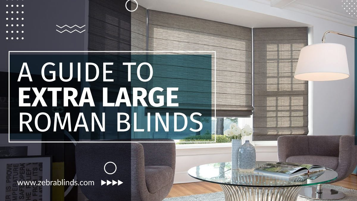 A Guide To Extra Large Roman Blinds Zebrablinds
