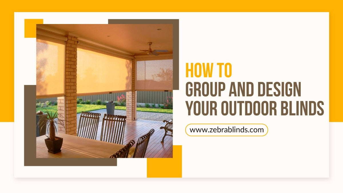How To Group and Design Your Outdoor Blinds