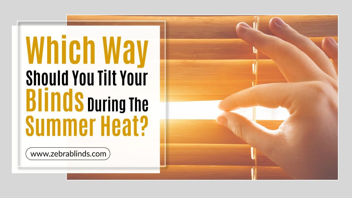 Which Way Should You Tilt Your Blinds During The Summer Heat