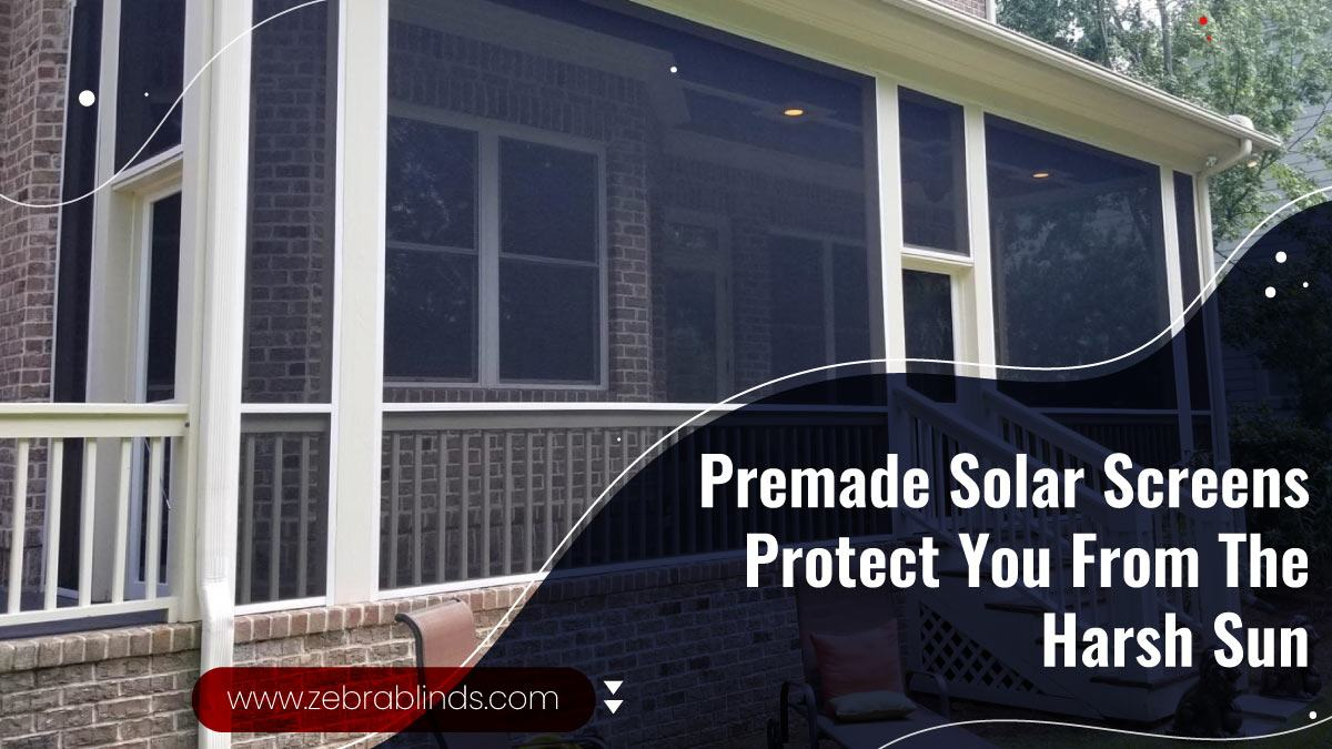 Premade Solar Screens Protect You From Harsh Sun