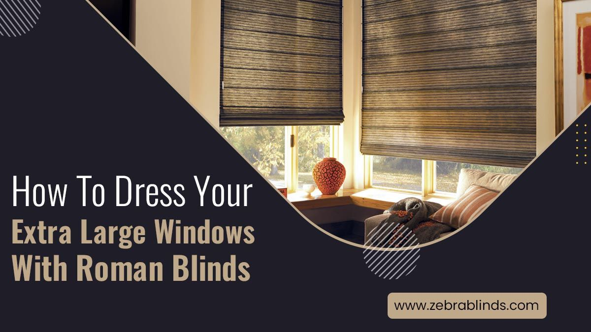 How To Dress Your Extra Large-Windows with Roman Blinds