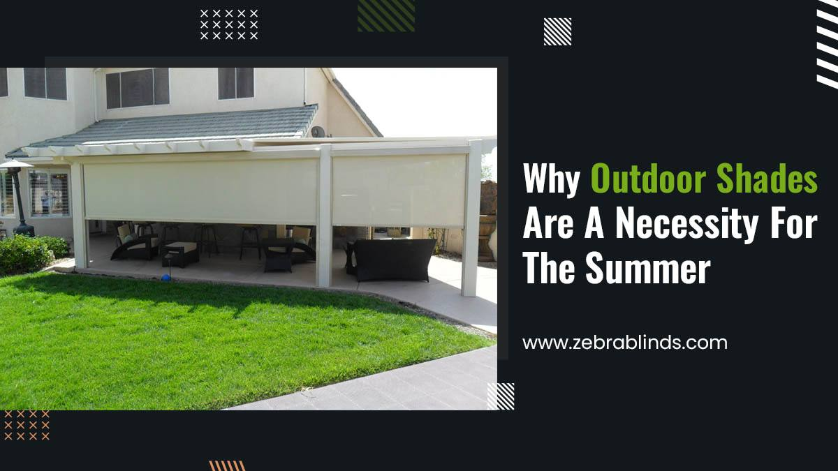 Why Outdoor Shades Are A Necessity For Summer