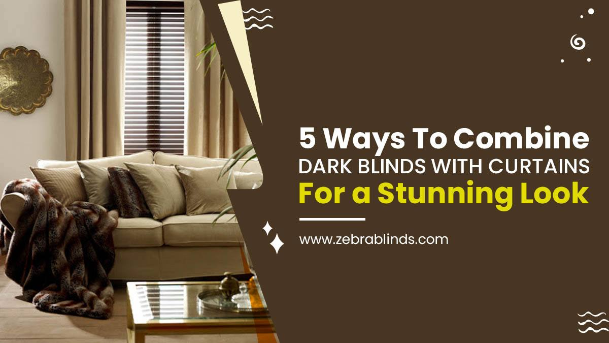 5 Ways To Combine Dark Blinds With Curtains For a Stunning Look