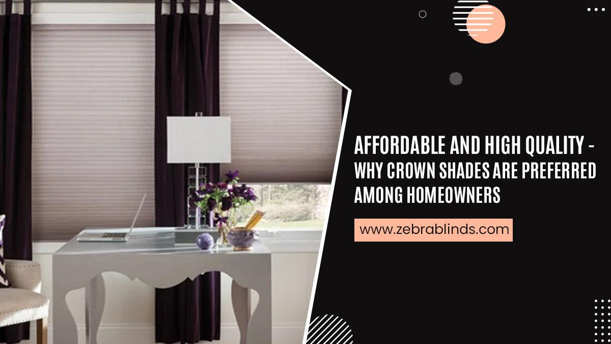 Affordable and High Quality Why Crown Shades Are Preferred Among Homeowners