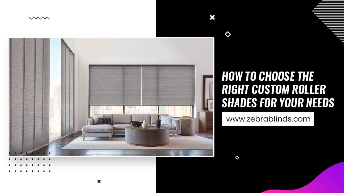 How To Choose The Right Custom Roller Shades For Your Needs