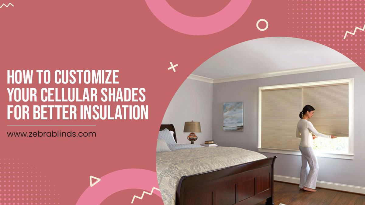 How To Customize Your Cellular Shades For Better Insulation