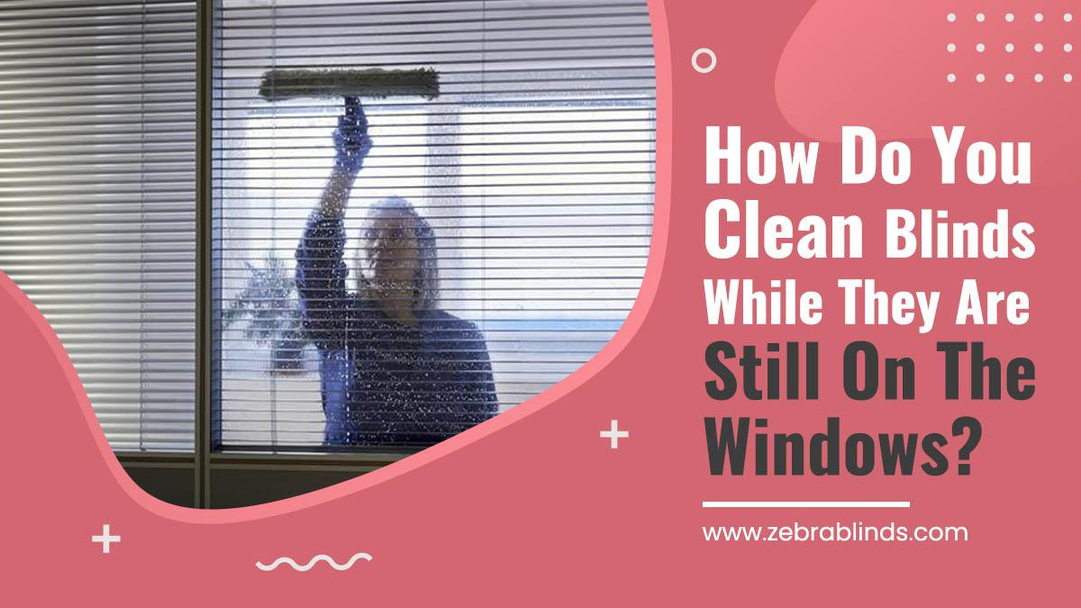 How Do You Clean Blinds While They Are Still On The Windows