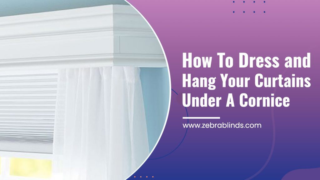How To Dress And Hang Your Curtains Under A Cornice