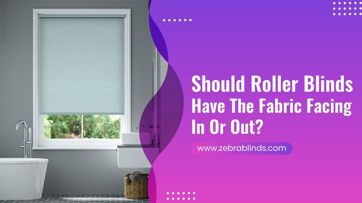 Should Roller Blinds Have The Fabric Facing In Or Out