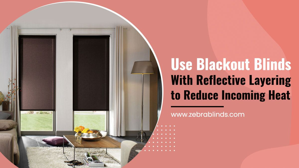 Use Blackout Blinds With Reflective Layering to Reduce Incoming Heat