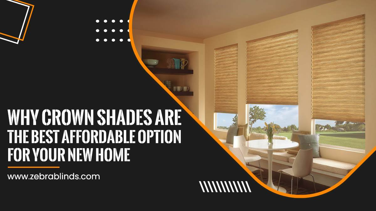 Why Crown Shades Are The Best Affordable-Option For Your New Home