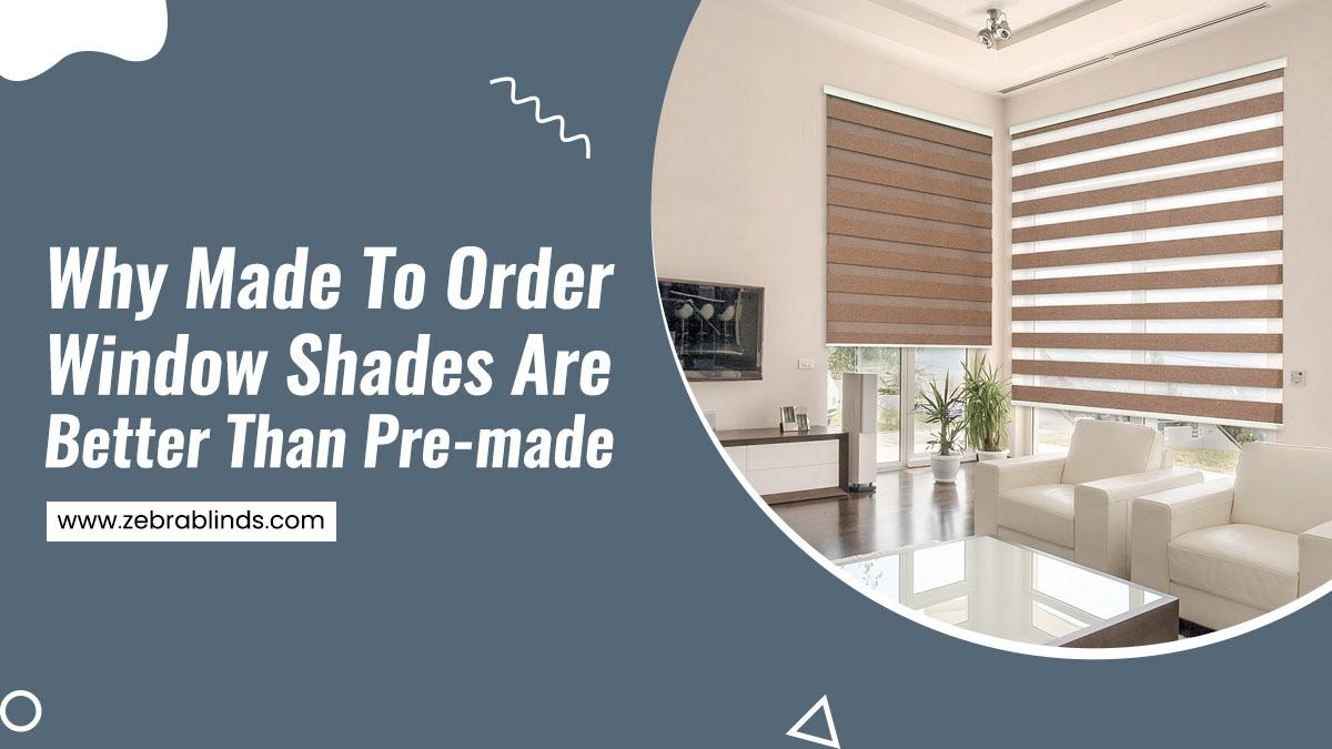 Why-Made-To-Order-Window-Shades-Are-Better-Than-Pre-made