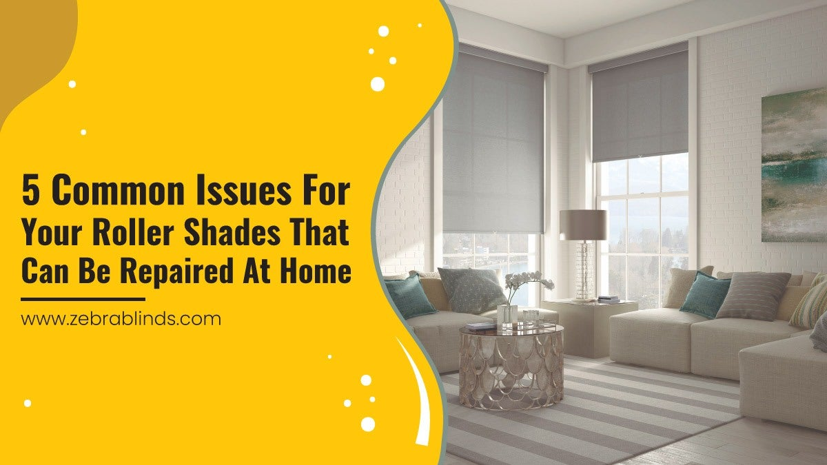 5 Common Issues For Your Roller Shades That Can Be Repaired At Home