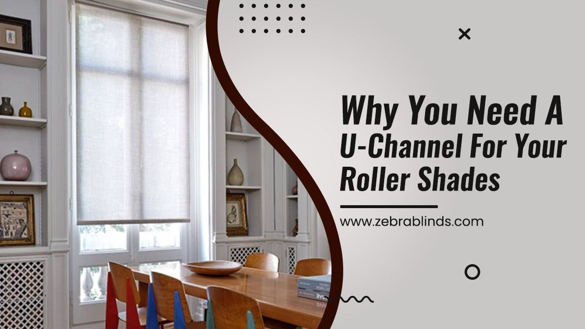 Why You Need A U Channel For Your Roller Shades