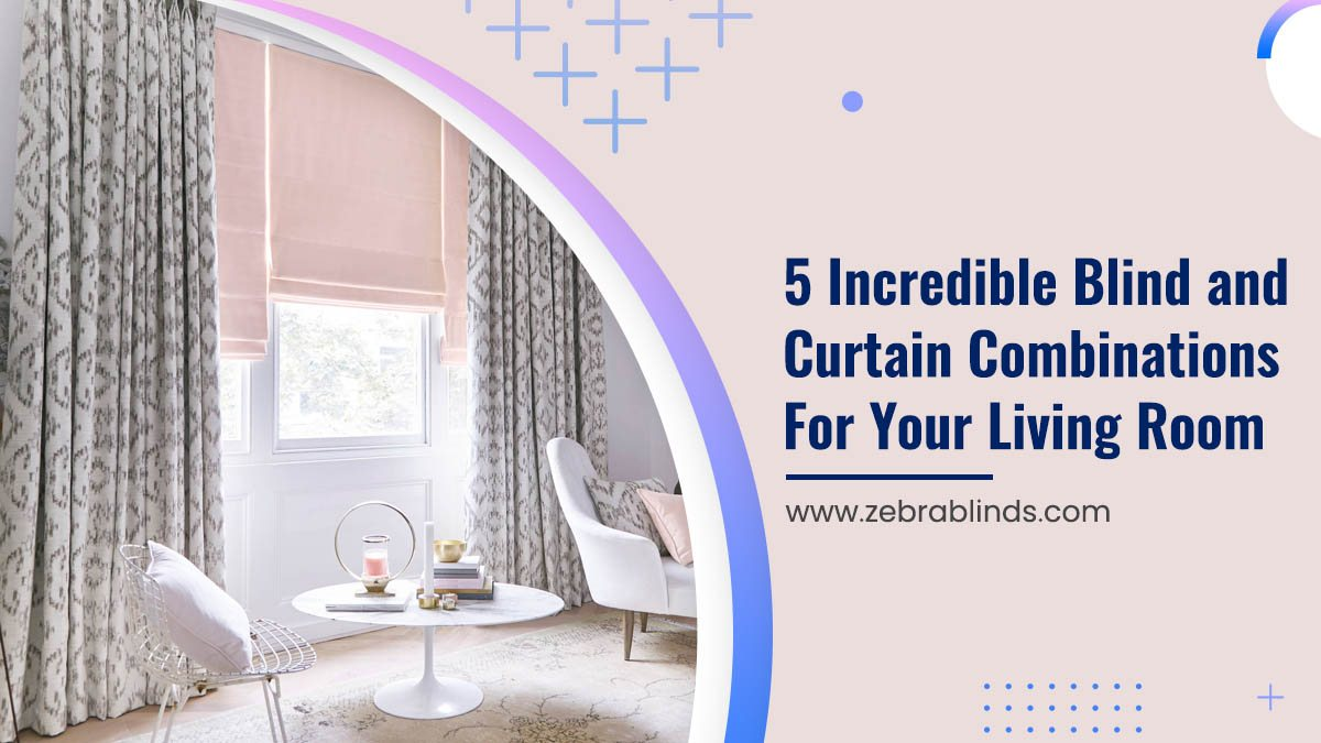 5 Incredible Blind and Curtain Combinations For Your Living Room