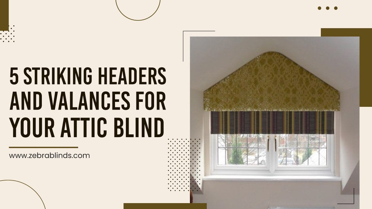 5 Striking Headers And Valances For Your Attic Blind