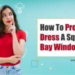 How to Properly Dress a Square Bay Window