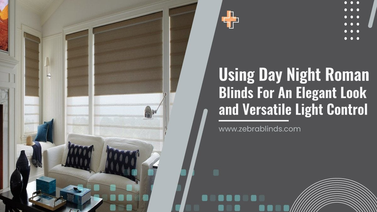 Using Day-Night Roman Blinds For An Elegant Look and Versatile Light Control