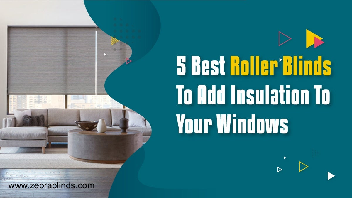 5 Best Roller Blinds To Add Insulation To Your Windows