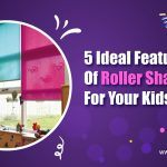 5 Ideal Features of Roller Shades for your Kid's Room