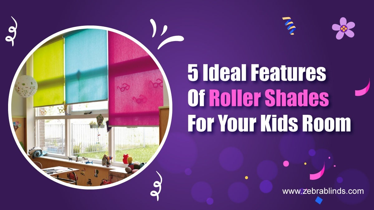 5 Ideal Features Of Roller Shades For Your Kids Room