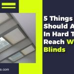 5 Things You Should Avoid In Hard To Reach Window Blinds