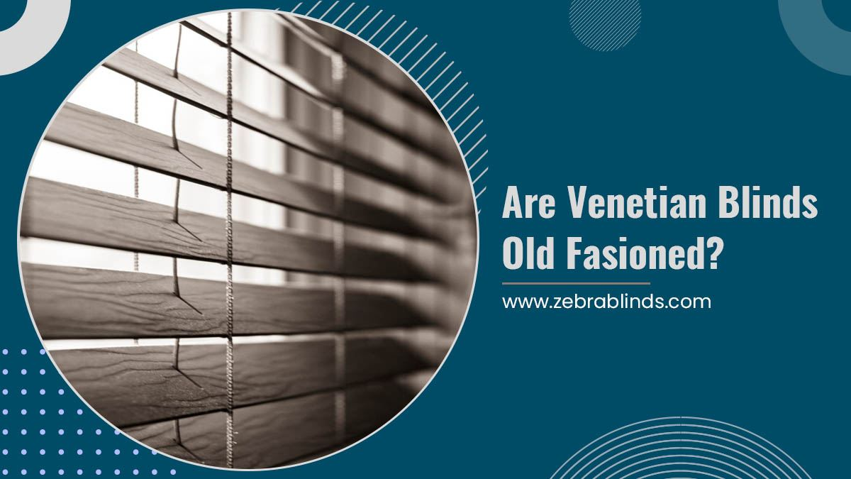 Are Venetian Blinds Old Fashioned?