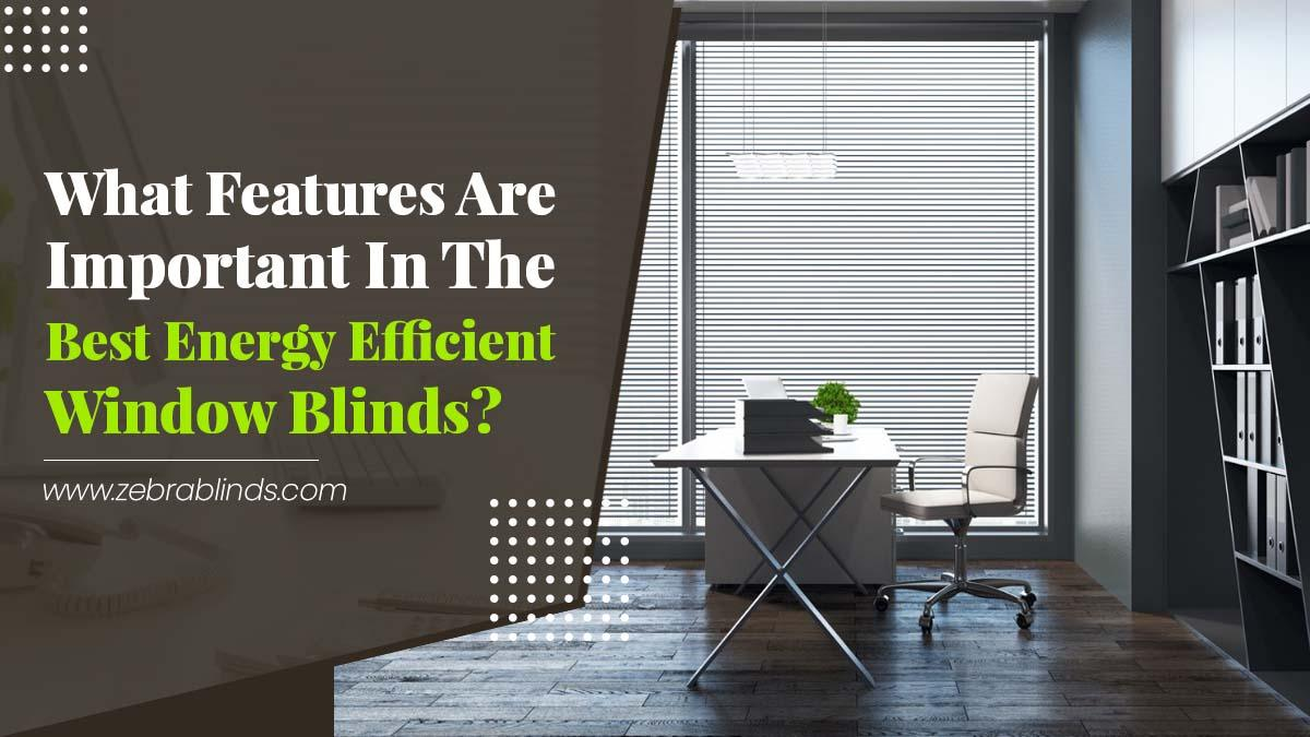 What Features Are Important in the Best Energy Efficient Window Blinds?