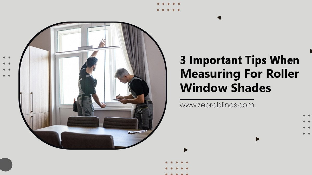 3 Important Tips When Measuring for Roller Window Shades