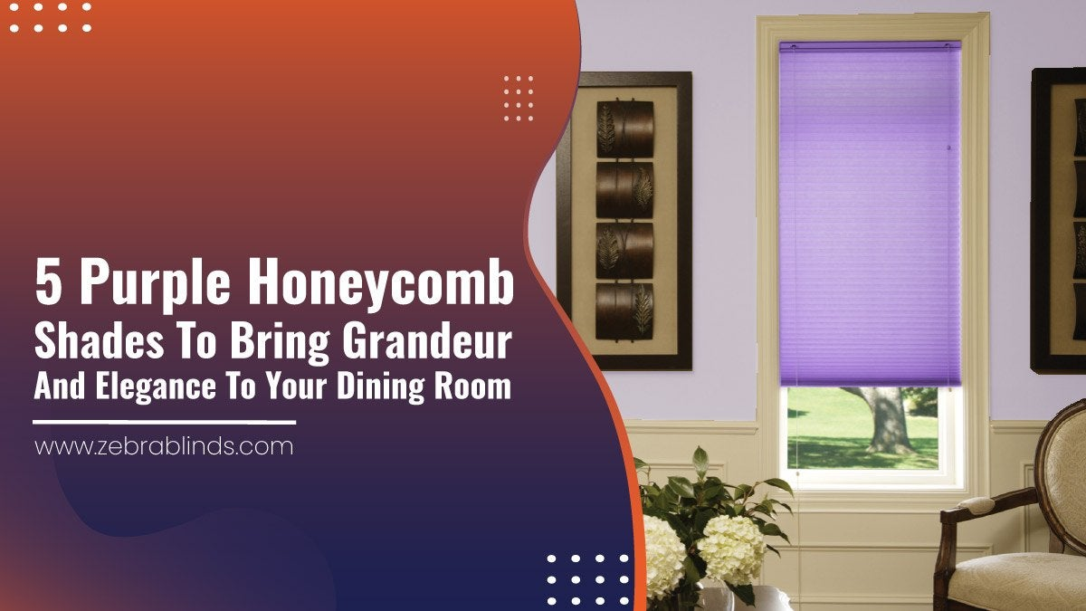 5 Purple Honeycomb Shades to Bring Grandeur and Elegance to Your Dining Room