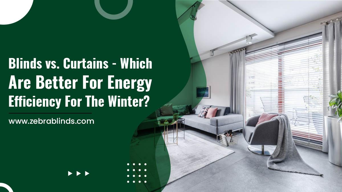 Blinds vs. Curtains - Which Are Better for Energy Efficiency for The Winter?